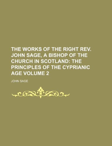 The Works of the Right Rev. John Sage, a Bishop of the Church in Scotland;  The principles of the Cyprianic age Volume 2