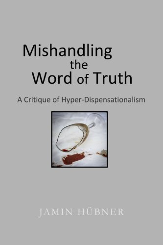 Mishandling the Word of Truth: A Critique of Hyper-Dispensationalism