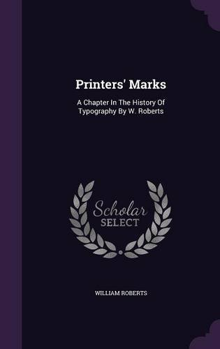 Printers' Marks: A Chapter In The History Of Typography By W. Roberts
