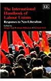 img - for The International Handbook of Labour Unions: Responses to Neo-Liberalism (Elgar Original Reference) book / textbook / text book