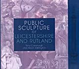 Public Sculpture of Leicestershire and Rutland (Liverpool University Press - Public Sculpture of Britain)