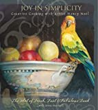 Joy in Simplicity: Creative Cooking with Artist Nancy Noël: The Art of Fresh, Fast and Fabulous Food