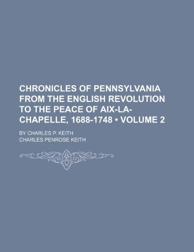 Chronicles of Pennsylvania From the English Revolution to the Peace of Aix-La-Chapelle, 1688-1748 (Volume 2); By Charles P. Keith