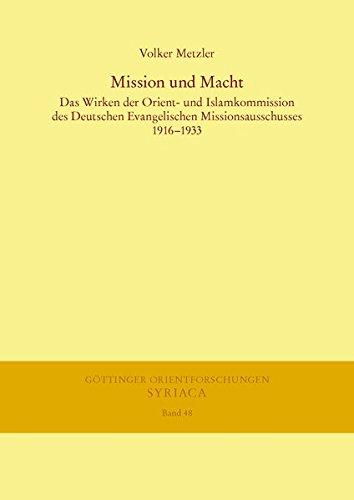 Mission und Macht: Das Wirken der Orient- und Islamkommission des Deutschen Evangelischen Missionsausschusses 1916-1933 (Göttinger Orientforschungen, I. Reihe: Syriaca)