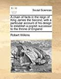 A chain of facts in the reign of King James the Second, with a particular account of his design to establish a popish successor to the throne of England (1170977448) by Wilkins, Robert