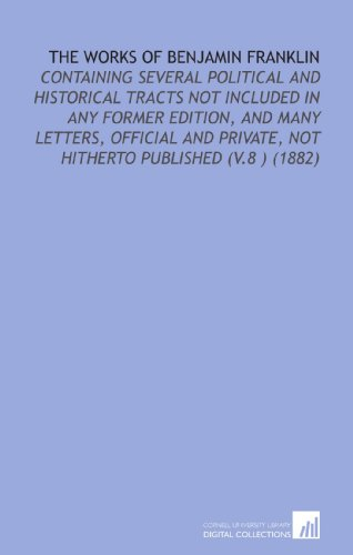 The Works of Benjamin Franklin: Containing Several Political and Historical Tracts Not Included in Any Former Edition, and Many Letters, Official and Private, Not Hitherto Published (V.8 ) (1882)