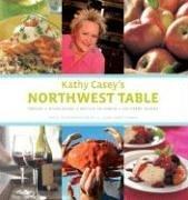 Kathy Casey's Northwest Table: Oregon, Washington, British Columbia, Southern Alaska by Kathy Casey