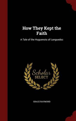 How They Kept the Faith: A Tale of the Huguenots of Languedoc, by Grace Raymond