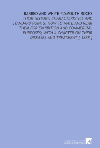 Barred and White Plymouth Rocks: Their History, Characteristics and Standard Points; How to Mate and Rear Them for Exhibition and Commercial Purposes; ... on Their Diseases and Treatment [ 1888 ]