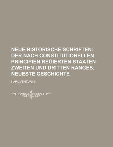 Neue Historische Schriften; Der Nach Constitutionellen Principien Regierten Staaten Zweiten Und Dritten Ranges, Neueste Geschichte