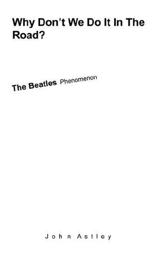 Why Dont We Do It In The Road? The Beatles Phenomenon [Astley, John] (Tapa Blanda)