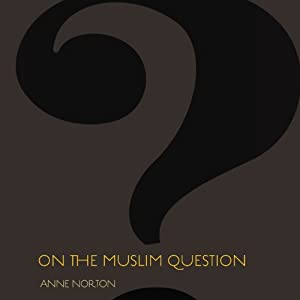 On the Muslim Question | [Anne Norton]