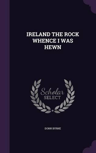 IRELAND THE ROCK WHENCE I WAS HEWN