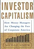 Investor Capitalism: How Money Managers Are Rewriting The Rules Of Corporate America
