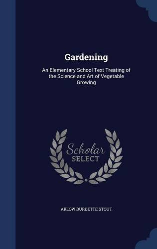 Gardening: An Elementary School Text Treating of the Science and Art of Vegetable Growing