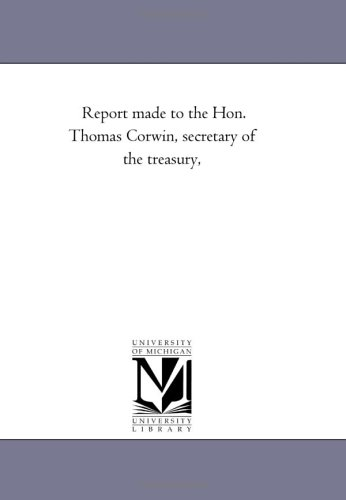 Report made to the Hon. Thomas Corwin, secretary of the treasury,