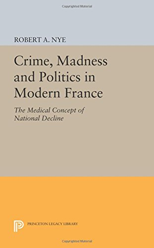 Crime, Madness and Politics in Modern France: The Medical Concept of National Decline (Princeton Legacy Library)