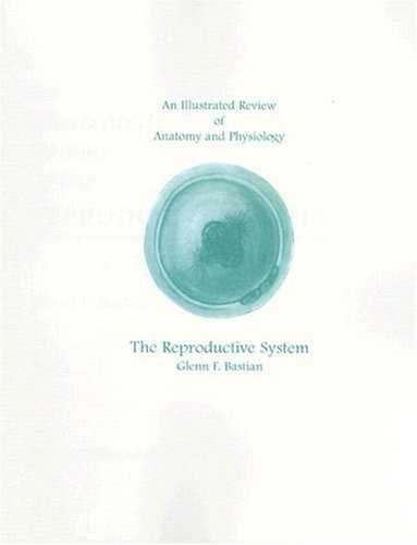 An Illustrated Review of Anatomy and Physiology: The Reproductive System (An Illustrated Review of Anatomy & Physiology) PDF