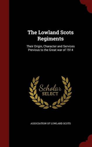 The Lowland Scots Regiments: Their Origin, Character and Services Previous to the Great war of 1914