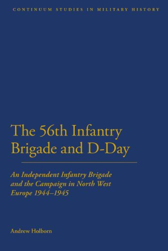 56Th Infantry Brigade And D-Day: An Independent Infantry Brigade And The Campaign In North West Europe 1944-1945 (Bloomsbury Studies In Military History)