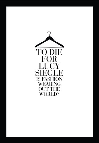 To Die for: Is Fashion Wearing Out the World?. by Lucy Siegle