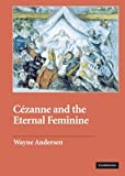 Cézanne and The Eternal Feminine (Contemporary Artists and their Critics)
