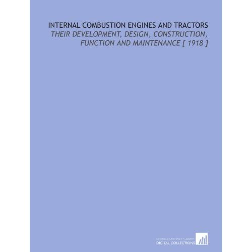 Internal Combustion Engines and Tractors: Their Development, Design, Construction, Function and Maintenance [ 1918 ] Oliver Brunner Zimmerman