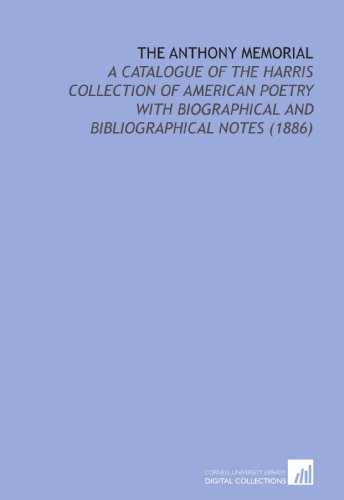 The Anthony Memorial: A Catalogue of the Harris Collection of American Poetry With Biographical and Bibliographical Notes    (1886)