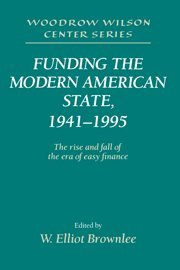 Funding the Modern American State, 1941-1995: The Rise and Fall of the Era of Easy Finance (Woodrow Wilson Center Press) PDF
