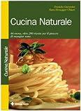 Cucina naturale. 44 menu, oltre 200 ricette per il piacere di mangiar sano