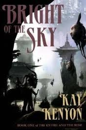 Bright of the Sky (Book 1 of The Entire and the Rose) Publisher: Pyr; paperback softback edition by Kay Kenyon