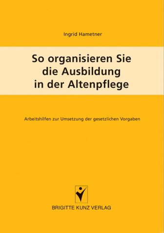 So organisieren Sie die Ausbildung in der Altenpflege: Arbeitshilfen zur Umsetzung der gesetzlichen Vorgaben, Buch