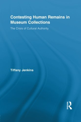 Contesting Human Remains in Museum Collections: The Crisis of Cultural Authority (Routledge Studies in Museum Studies)