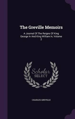 The Greville Memoirs: A Journal Of The Reigns Of King George Iv And King William Iv, Volume 2