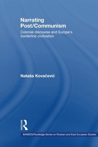 Narrating Post/Communism: Colonial Discourse and Europe's Borderline Civilization (Basees/Routledge Series on Russian and East European Studies)