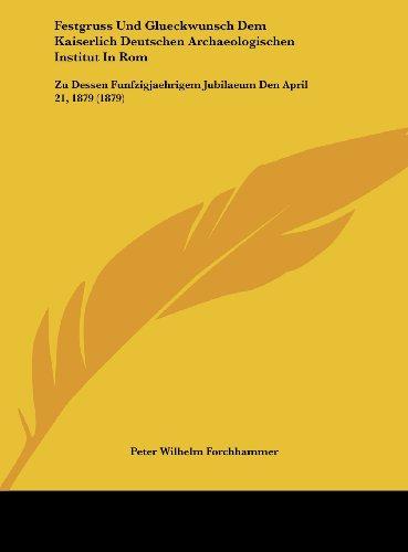 Festgruss Und Glueckwunsch Dem Kaiserlich Deutschen Archaeologischen Institut in ROM: Zu Dessen Funfzigjaehrigem Jubilaeum Den April 21, 1879 (1879)
