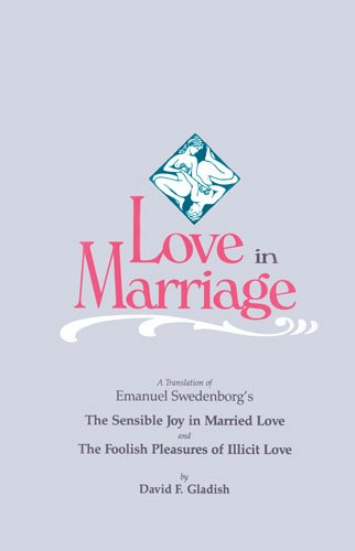 Love in Marriage: A Translation of Emanuel Swedenborg's the Sensible Joy in Married Love, and the Foolish Pleasures of Illicit Love