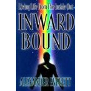 Inward Bound: Living Life from the Inside Out