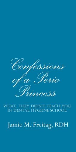 Confessions of a Perio Princess: What They Didn't Teach You in Dental Hygiene School