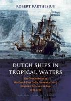 Dutch Ships in Tropical Waters: The Development of the Dutch East India Company (VOC) Shipping Network in Asia 1595-1660 (Mare Publications)