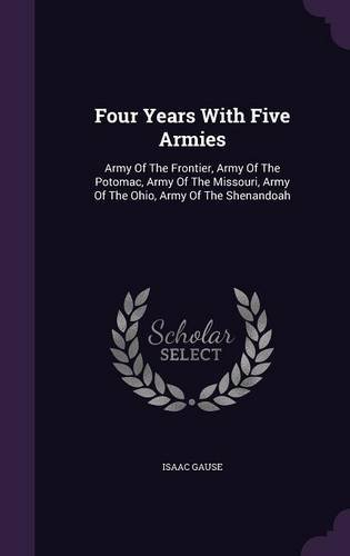 Four Years With Five Armies: Army Of The Frontier, Army Of The Potomac, Army Of The Missouri, Army Of The Ohio, Army Of The Shenandoah