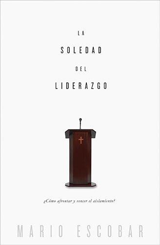 La soledad del liderazgo and The loneliness of leadership: Cómo Afrontar Y Vencer El Aislamiento / How to Confront and Overcome Isolation