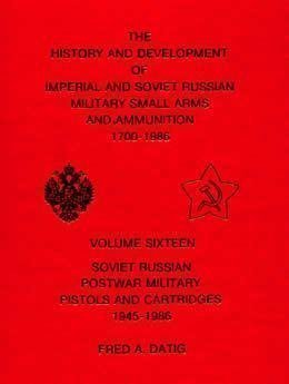 Soviet Russian Postwar Military Pistols and Cartridges, 1945-1986 (History and Development of Imperial and Soviet Russian Military Small Arms and Ammunition, 1700-1986, Vol. 16)