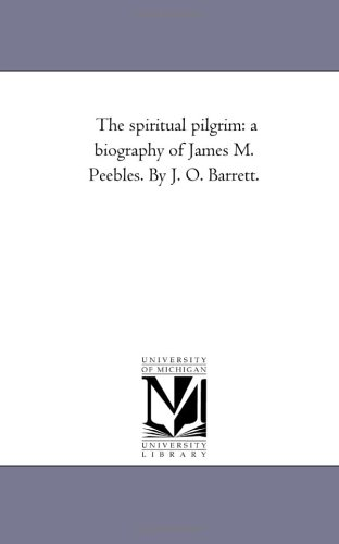 The Spiritual Pilgrim: A Biography of James M. Peebles. by J. O. Barrett.