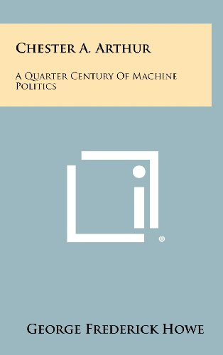 Chester A. Arthur: A Quarter Century of Machine Politics