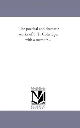 The Poetical and Dramatic Works of S. T. Coleridge, with a Memoir ... (Michigan Historical Reprint)