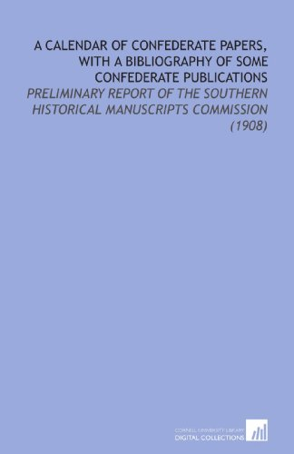 A Calendar of Confederate Papers, With a Bibliography of Some Confederate Publications: Preliminary Report of the Southern Historical Manuscripts Commission (1908)