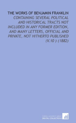 The Works of Benjamin Franklin: Containing Several Political and Historical Tracts Not Included in Any Former Edition, and Many Letters, Official and Private, Not Hitherto Published (V.10 ) (1882)
