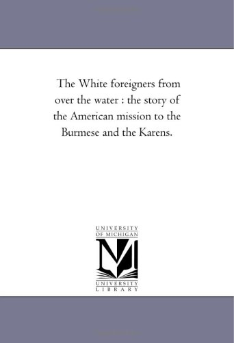 The White Foreigners From Over the Water: the Story of the American Mission to the Burmese and the Karens.