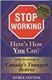 Stop Working , Here's How You Can! : Using The Strategy Of Canada's Youngest Retiree